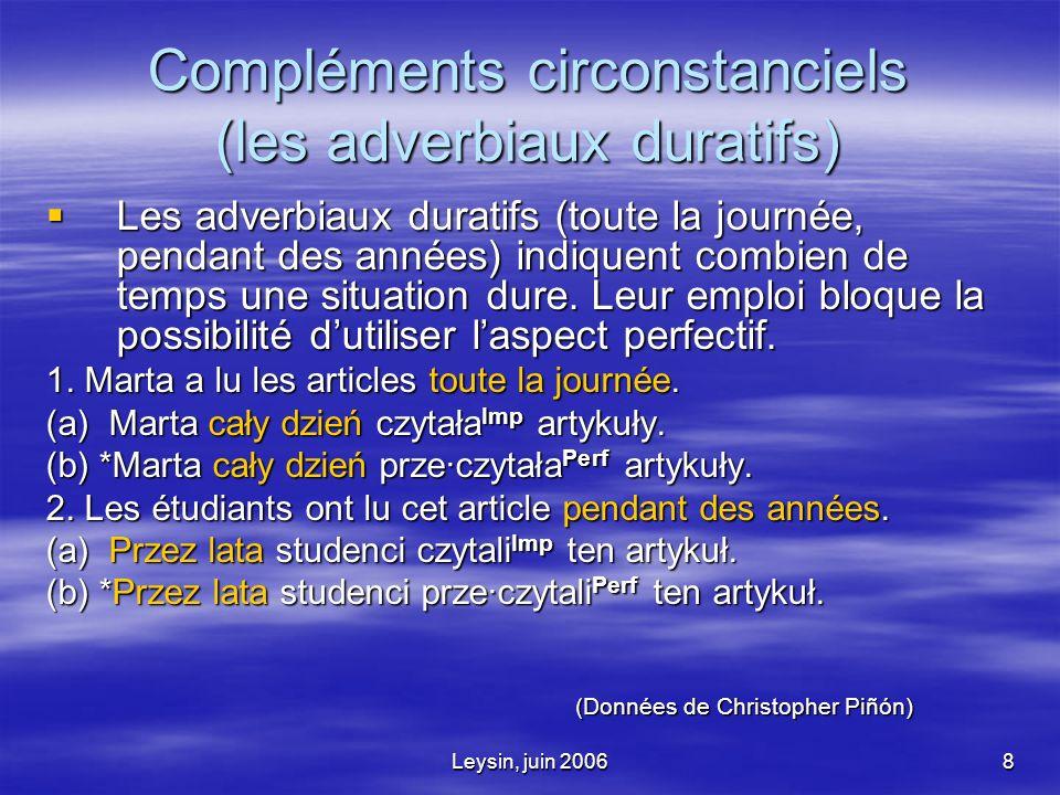 Leysin, juin 20068 Compléments circonstanciels (les adverbiaux duratifs) Les adverbiaux duratifs (toute la journée, pendant des années) indiquent combien de temps une situation dure.