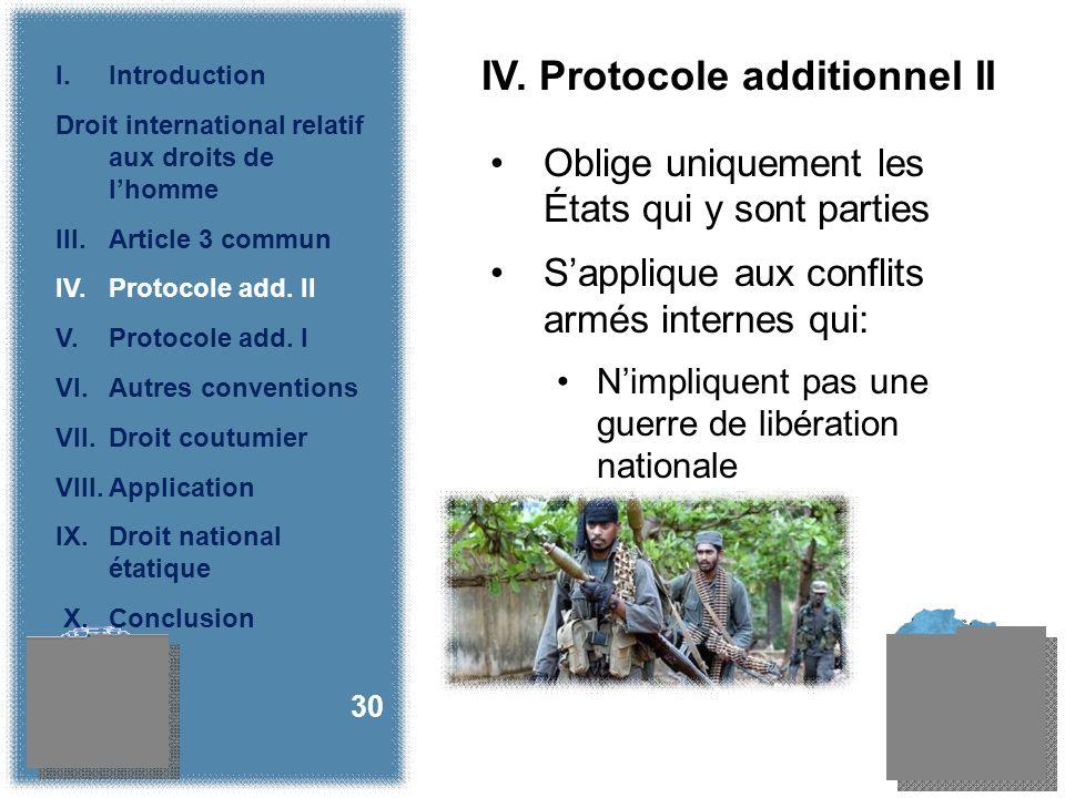 IV. Protocole additionnel II Oblige uniquement les États qui y sont parties Sapplique aux conflits armés internes qui: Nimpliquent pas une guerre de l