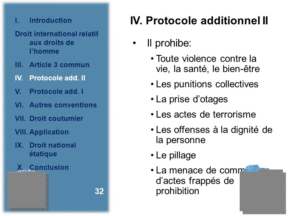 IV. Protocole additionnel II Il prohibe: Toute violence contre la vie, la santé, le bien-être Les punitions collectives La prise dotages Les actes de