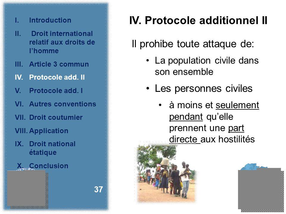 IV. Protocole additionnel II Il prohibe toute attaque de: La population civile dans son ensemble Les personnes civiles à moins et seulement pendant qu
