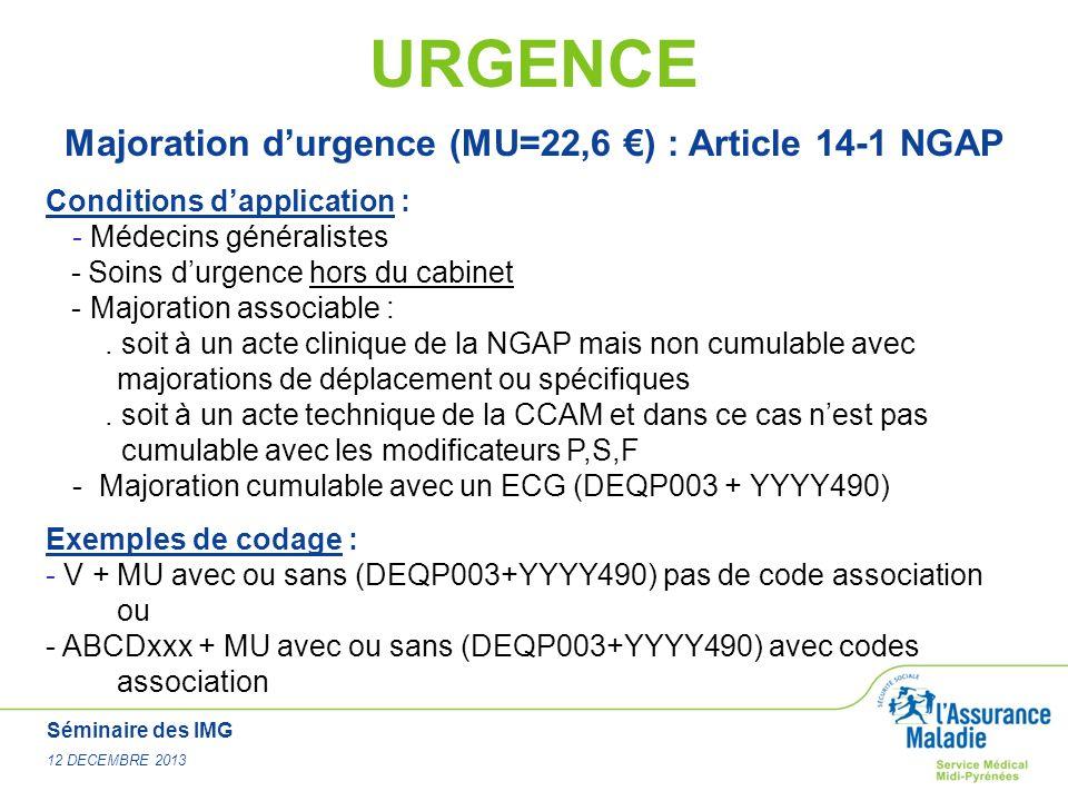 Séminaire des IMG 12 DECEMBRE 2013 URGENCE Majoration durgence (MU=22,6 ) : Article 14-1 NGAP Conditions dapplication : - Médecins généralistes - Soin