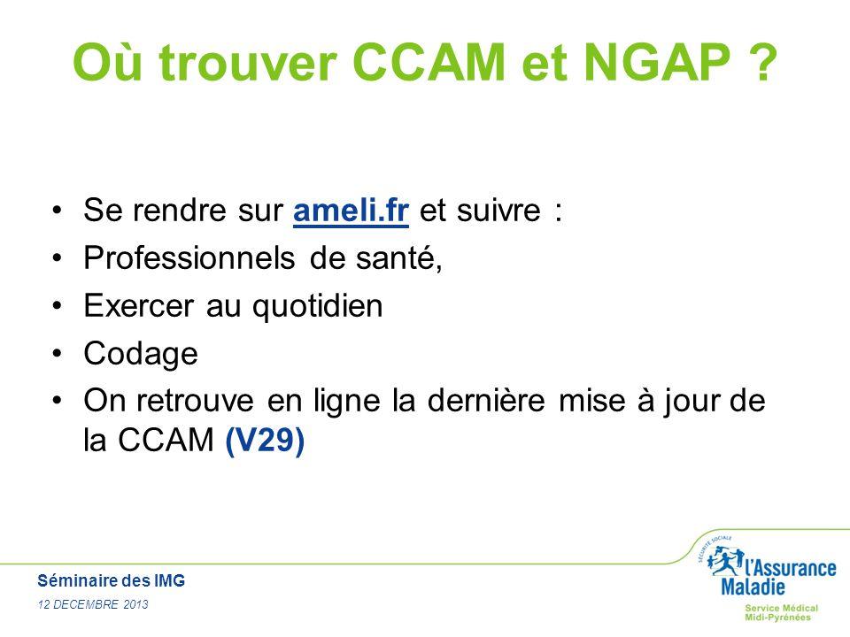 Séminaire des IMG 12 DECEMBRE 2013 Où trouver CCAM et NGAP ? Se rendre sur ameli.fr et suivre : Professionnels de santé, Exercer au quotidien Codage O