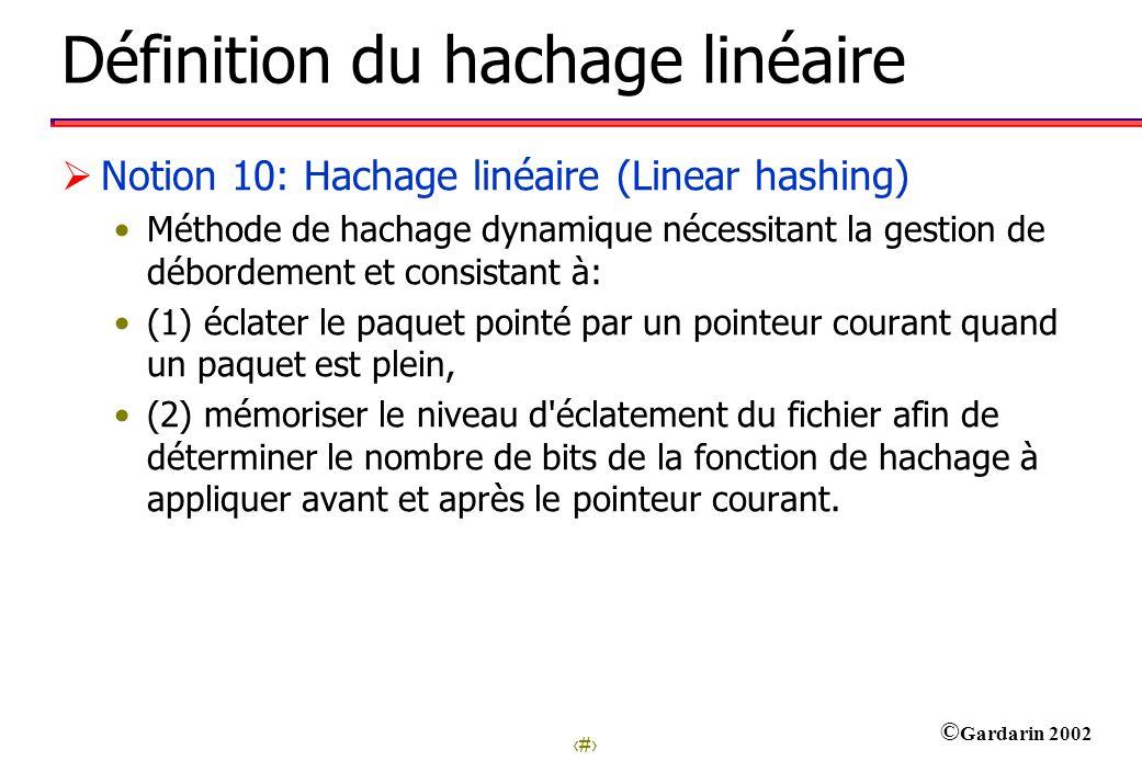 22 © Gardarin 2002 Définition du hachage linéaire Notion 10: Hachage linéaire (Linear hashing) Méthode de hachage dynamique nécessitant la gestion de débordement et consistant à: (1) éclater le paquet pointé par un pointeur courant quand un paquet est plein, (2) mémoriser le niveau d éclatement du fichier afin de déterminer le nombre de bits de la fonction de hachage à appliquer avant et après le pointeur courant.