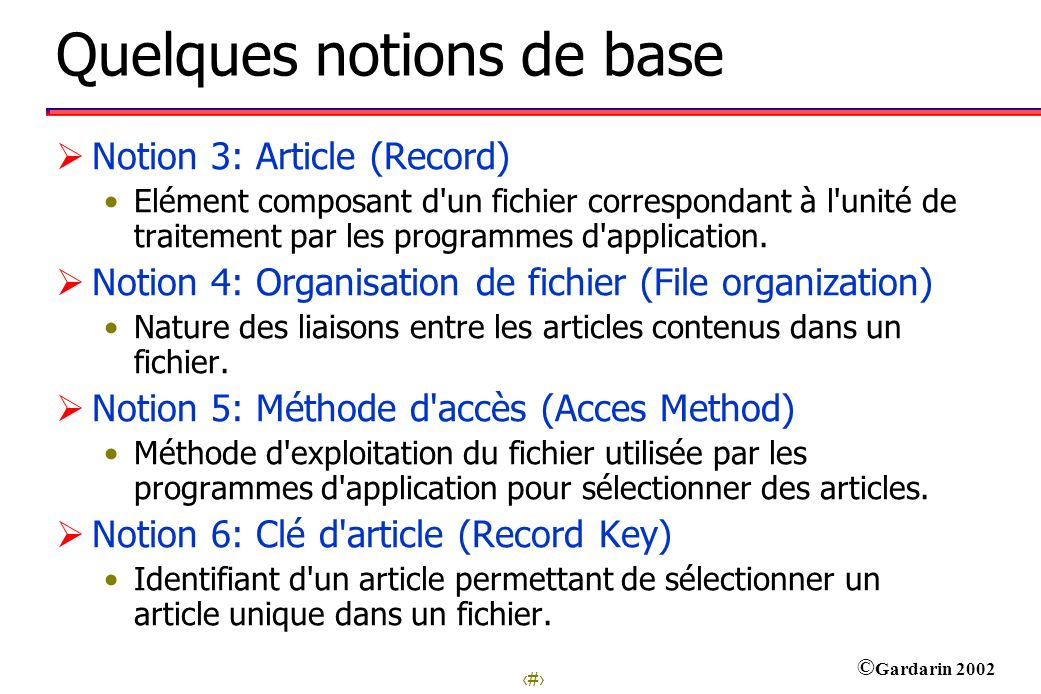 5 © Gardarin 2002 Quelques notions de base Notion 3: Article (Record) Elément composant d un fichier correspondant à l unité de traitement par les programmes d application.