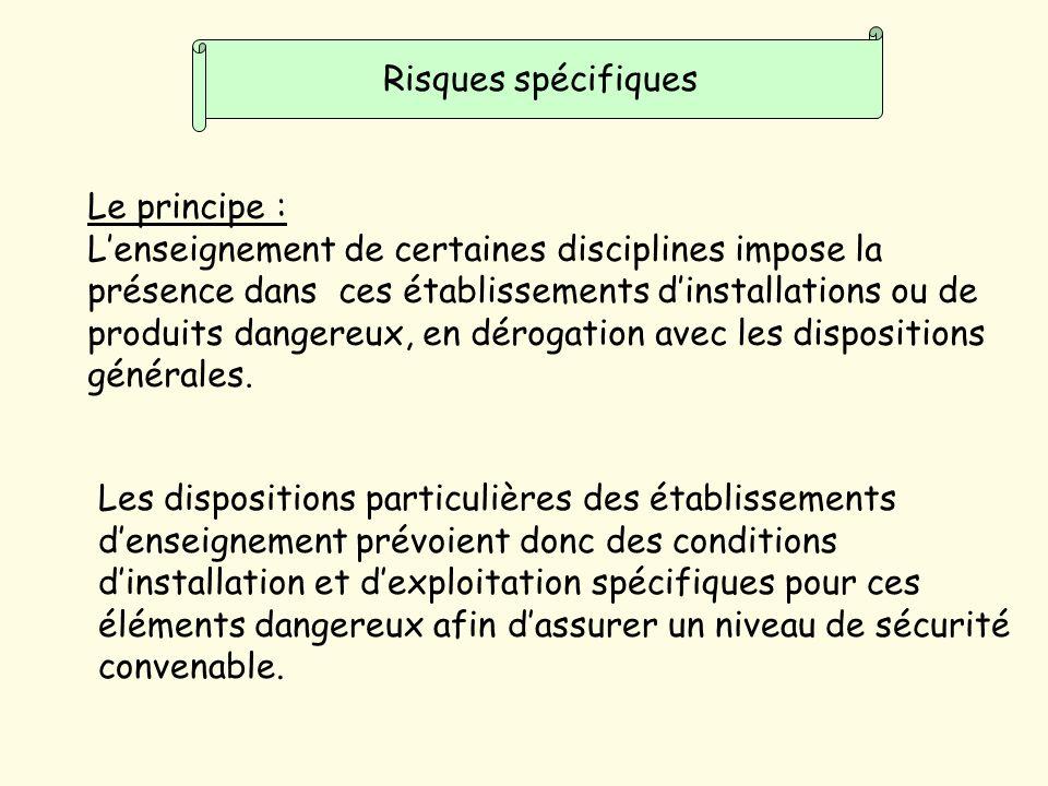 Risques spécifiques Le principe : Lenseignement de certaines disciplines impose la présence dans ces établissements dinstallations ou de produits dangereux, en dérogation avec les dispositions générales.