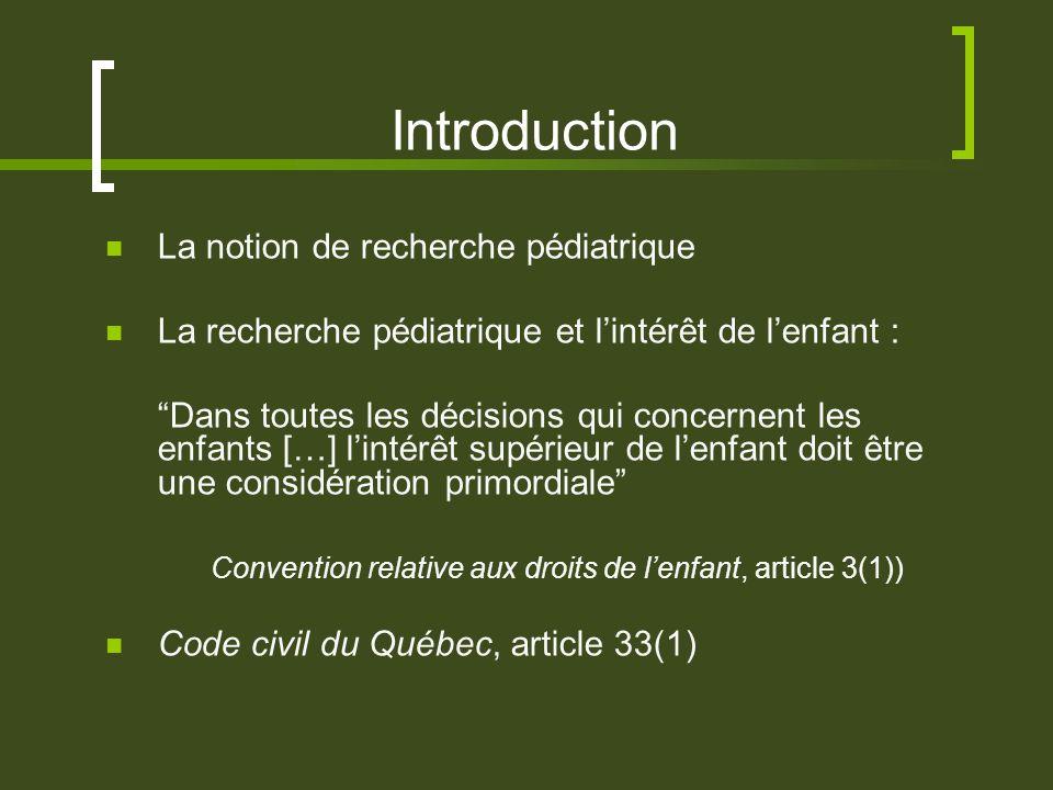 Introduction La notion de recherche pédiatrique La recherche pédiatrique et lintérêt de lenfant : Dans toutes les décisions qui concernent les enfants […] lintérêt supérieur de lenfant doit être une considération primordiale Convention relative aux droits de lenfant, article 3(1)) Code civil du Québec, article 33(1)