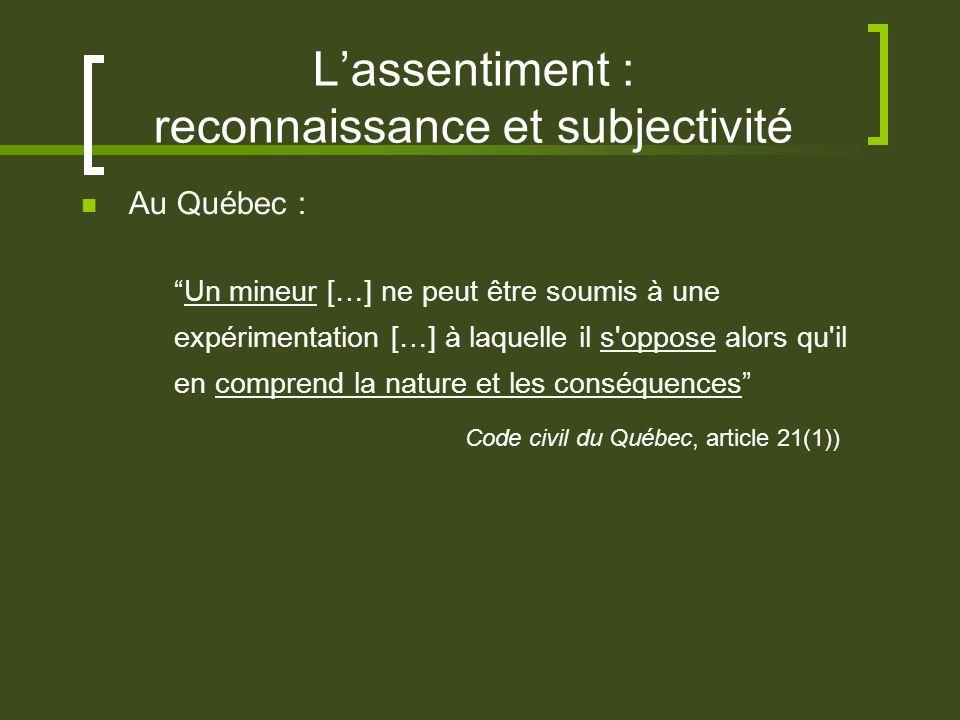 Lassentiment : reconnaissance et subjectivité Au Québec : Un mineur […] ne peut être soumis à une expérimentation […] à laquelle il s oppose alors qu il en comprend la nature et les conséquences Code civil du Québec, article 21(1))