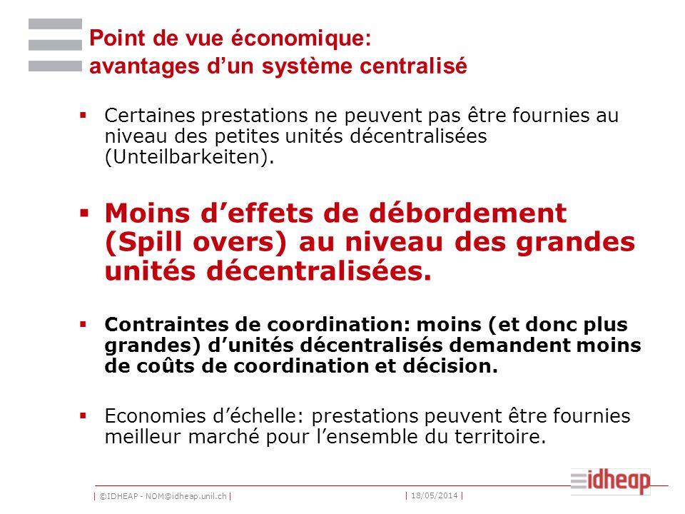 | ©IDHEAP - NOM@idheap.unil.ch | | 18/05/2014 | Point de vue économique: avantages dun système centralisé Certaines prestations ne peuvent pas être fournies au niveau des petites unités décentralisées (Unteilbarkeiten).