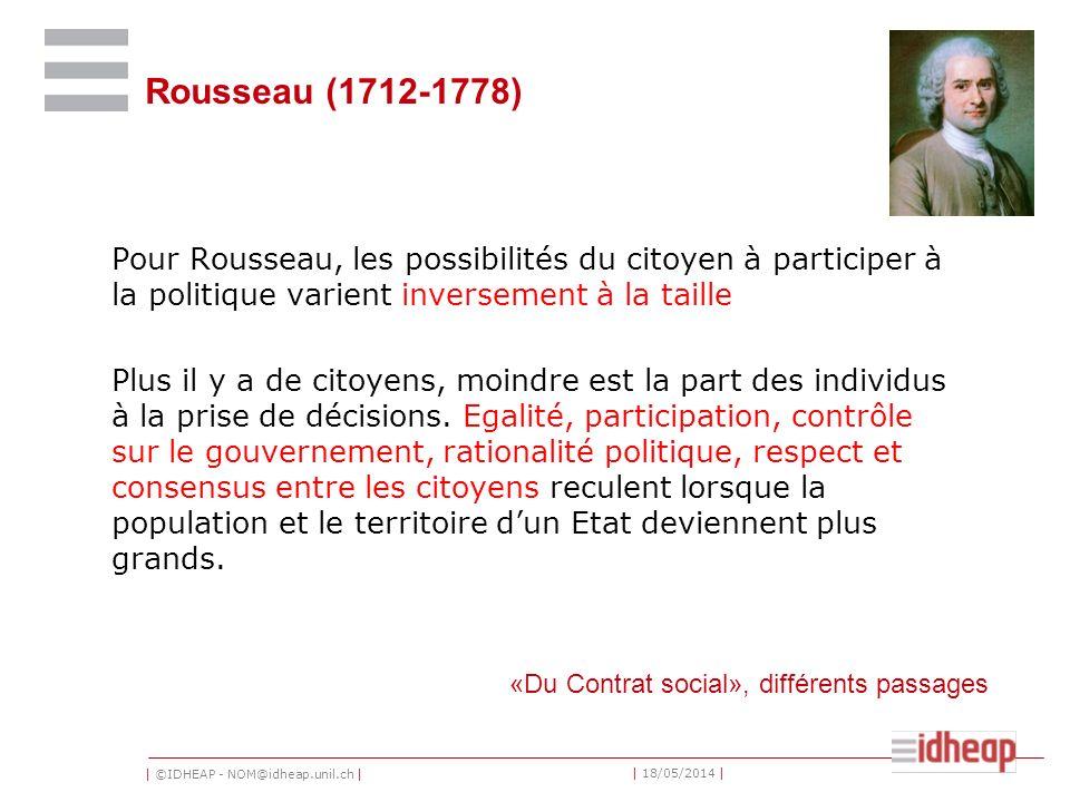 | ©IDHEAP - NOM@idheap.unil.ch | | 18/05/2014 | Rousseau (1712-1778) Pour Rousseau, les possibilités du citoyen à participer à la politique varient inversement à la taille Plus il y a de citoyens, moindre est la part des individus à la prise de décisions.