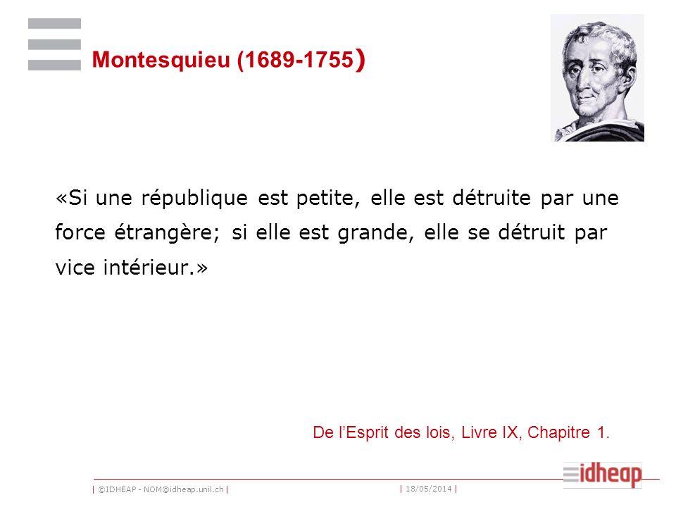 | ©IDHEAP - NOM@idheap.unil.ch | | 18/05/2014 | Montesquieu (1689-1755 ) «Si une république est petite, elle est détruite par une force étrangère; si elle est grande, elle se détruit par vice intérieur.» De lEsprit des lois, Livre IX, Chapitre 1.