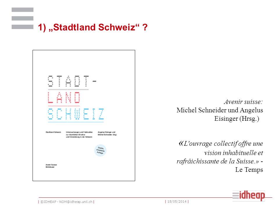 | ©IDHEAP - NOM@idheap.unil.ch | | 18/05/2014 | 1) Stadtland Schweiz .
