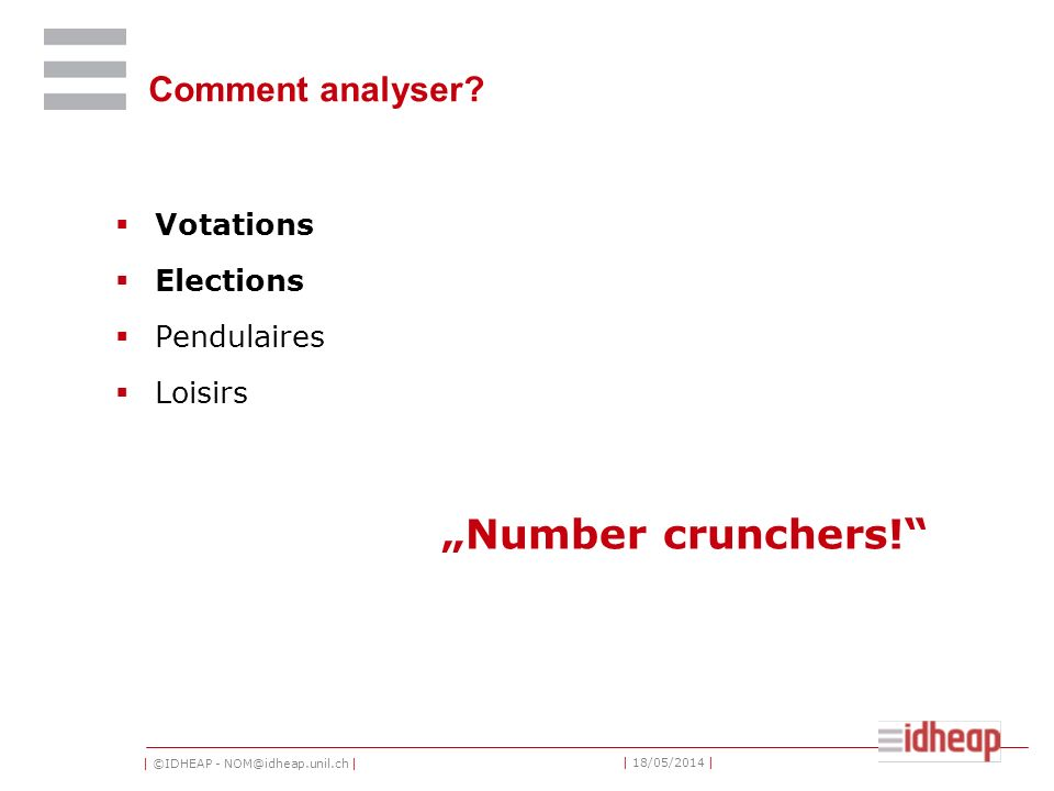 | ©IDHEAP - NOM@idheap.unil.ch | | 18/05/2014 | Comment analyser? Votations Elections Pendulaires Loisirs Number crunchers!