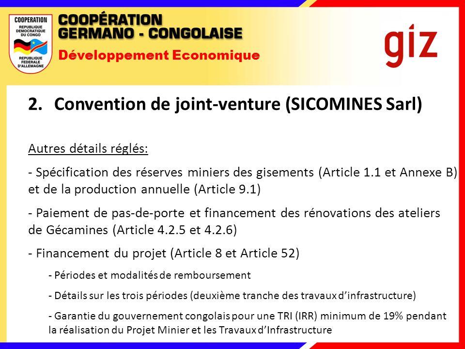 Développement Economique 2.Convention de joint-venture (SICOMINES Sarl) Autres détails réglés: - Spécification des réserves miniers des gisements (Article 1.1 et Annexe B) et de la production annuelle (Article 9.1) - Paiement de pas-de-porte et financement des rénovations des ateliers de Gécamines (Article 4.2.5 et 4.2.6) - Financement du projet (Article 8 et Article 52) - Périodes et modalités de remboursement - Détails sur les trois périodes (deuxième tranche des travaux dinfrastructure) - Garantie du gouvernement congolais pour une TRI (IRR) minimum de 19% pendant la réalisation du Projet Minier et les Travaux dInfrastructure