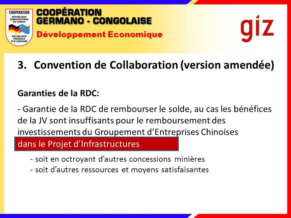 Développement Economique 3.Convention de Collaboration (version amendée) Garanties de la RDC: - Garantie de la RDC de rembourser le solde, au cas les bénéfices de la JV sont insuffisants pour le remboursement des investissements du Groupement dEntreprises Chinoises dans le Projet Minier et dInfrastructures - soit en octroyant dautres concessions minières - soit dautres ressources et moyens satisfaisantes dans le Projet dInfrastructures