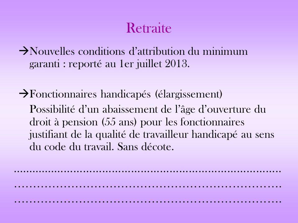 Retraite Nouvelles conditions dattribution du minimum garanti : reporté au 1er juillet 2013. Fonctionnaires handicapés (élargissement) Possibilité dun