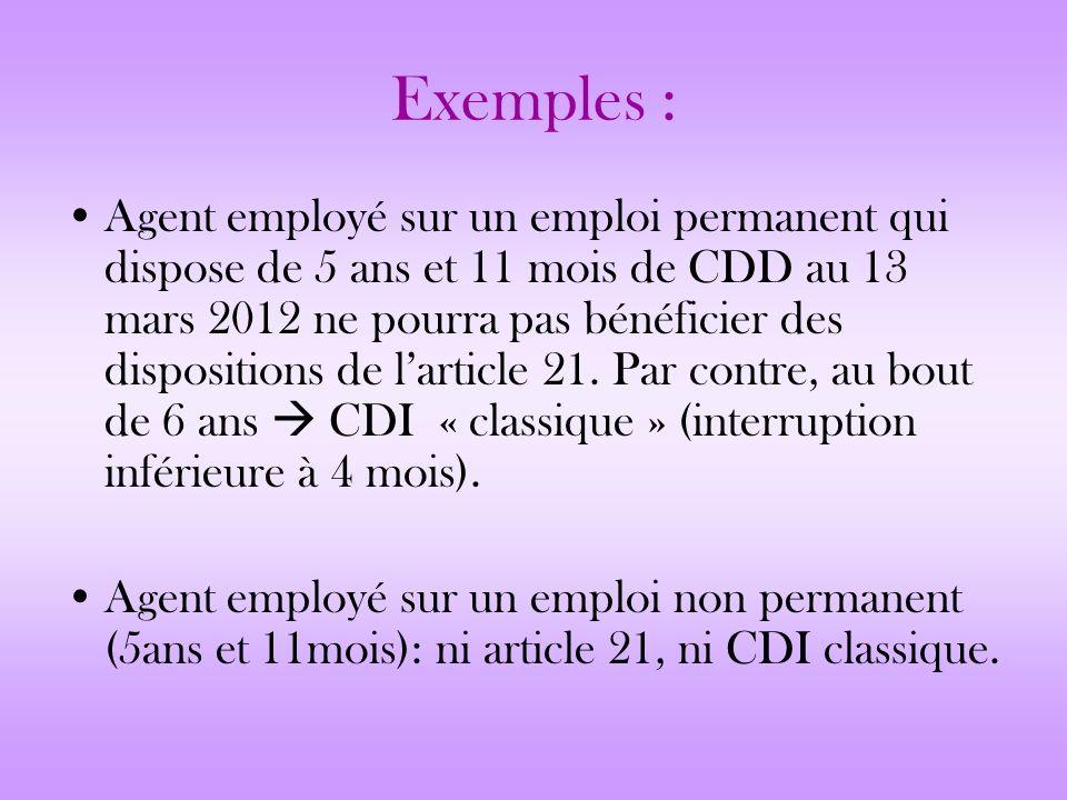 Exemples : Agent employé sur un emploi permanent qui dispose de 5 ans et 11 mois de CDD au 13 mars 2012 ne pourra pas bénéficier des dispositions de l