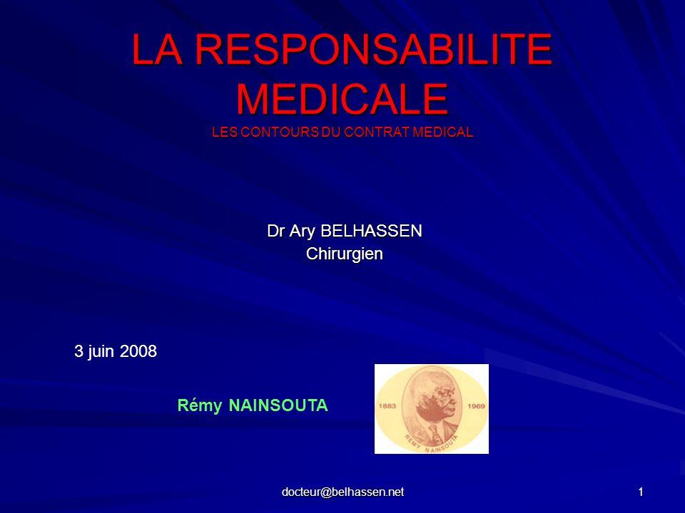docteur@belhassen.net 1 LA RESPONSABILITE MEDICALE LES CONTOURS DU CONTRAT MEDICAL Dr Ary BELHASSEN Chirurgien 3 juin 2008 Rémy NAINSOUTA