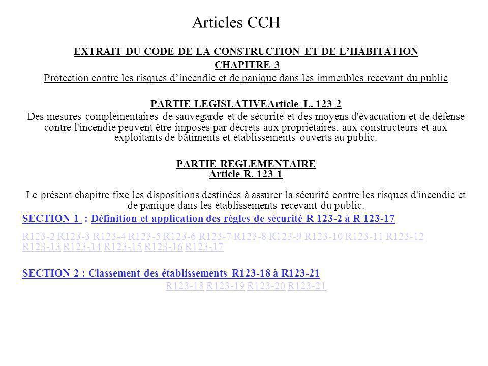 Articles CCH (suite) SECTION 3 : Autorisation de construire, daménager ou de modifier un établissement R123-22 à R123-26 R123-22 R123-23 R123-24 R123-25 R123-26 R123-22R123-23R123-24R123-25R123-26 SECTION 4 : Mesures dexécution et de contrôle Sous-section 1 : Généralités R123-27 à R123-28 R 123-27 R123-28R 123-27R123-28 Sous-section 2 : Commissions de sécurité R123-29 à R123-42 R123-29 R123-30 R123-31 R123-32 R123-33 R123-34 R123-35 R123-36 R123-37 R123-38 R123-39 R123-40 R123-41 R123-42R123-29R123-30R123-31R123-32R123-33R123-34R123-35R123-36R123-37 R123-38R123-39R123-40R123-41R123-42 Sous-section 3 : Organisation du contrôle des établissements R123-43 à R123-51 R123-43 R123-44 R123-45 R123-46 R123-47 R123-48 R123-49 R123-50 R123-51 R123-43R123-44R123-45R123-46R123-47R123-48R123-49R123-50R123-51 SECTION 5 : Sanctions administratives R 123-52R 123-52 SECTION 6:Dispositions diverses R123-53 à R123-55 R123-53 R123-54 R123-55R123-53 R123-54 R123-55