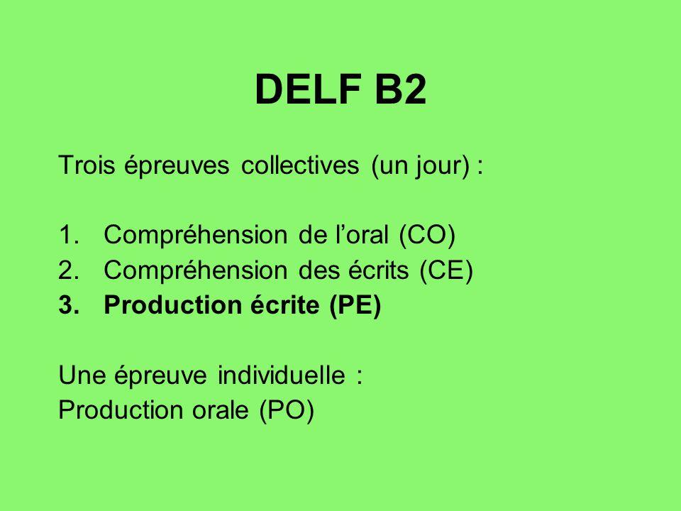 DELF B2 Trois épreuves collectives (un jour) : 1.Compréhension de loral (CO) 2.Compréhension des écrits (CE) 3.Production écrite (PE) Une épreuve individuelle : Production orale (PO)