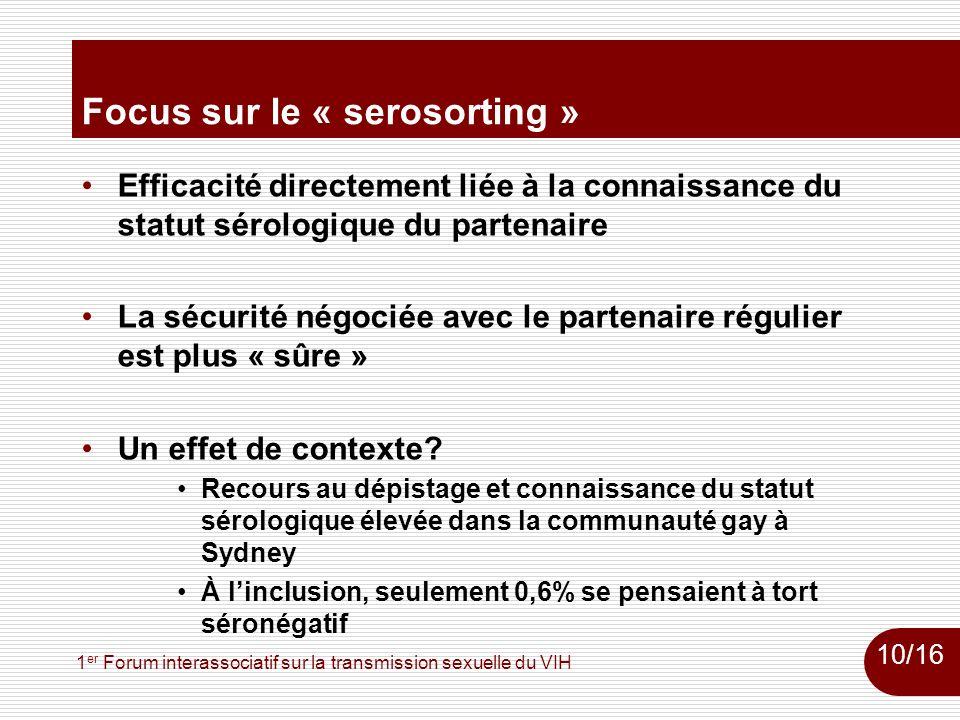 1 er Forum interassociatif sur la transmission sexuelle du VIH Focus sur le « serosorting » Efficacité directement liée à la connaissance du statut sérologique du partenaire La sécurité négociée avec le partenaire régulier est plus « sûre » Un effet de contexte.