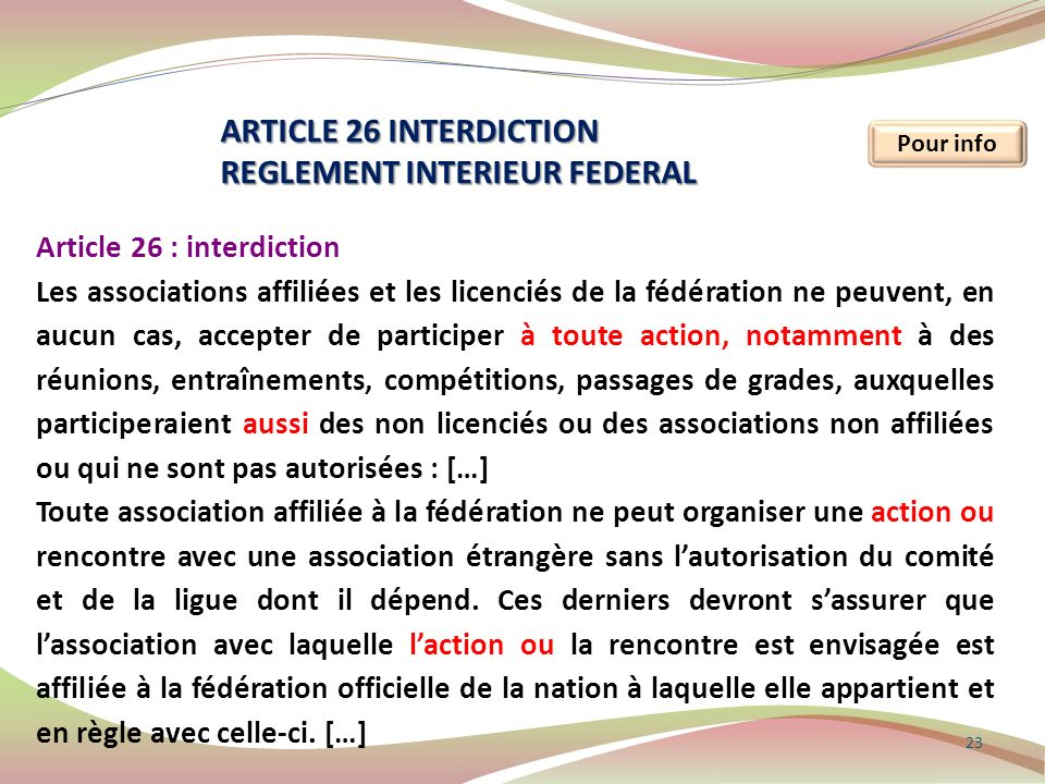 23 Pour info ARTICLE 26 INTERDICTION REGLEMENT INTERIEUR FEDERAL Article 26 : interdiction Les associations affiliées et les licenciés de la fédératio