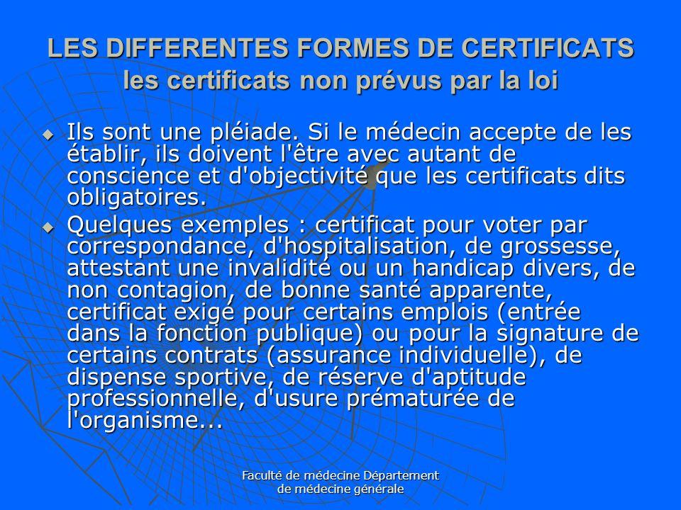 Faculté de médecine Département de médecine générale LES DIFFERENTES FORMES DE CERTIFICATS les certificats non prévus par la loi Ils sont une pléiade.