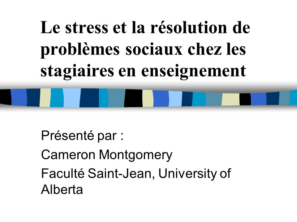 Le stress et la résolution de problèmes sociaux chez les stagiaires en enseignement Présenté par : Cameron Montgomery Faculté Saint-Jean, University of Alberta