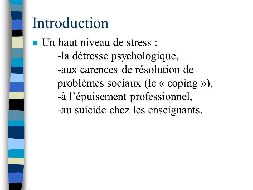 Introduction n Un haut niveau de stress : -la détresse psychologique, -aux carences de résolution de problèmes sociaux (le « coping »), -à lépuisement professionnel, -au suicide chez les enseignants.