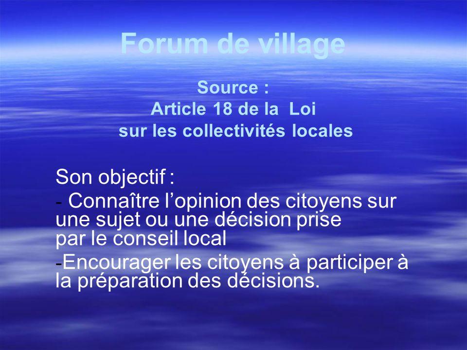 Forum de village Source : Article 18 de la Loi sur les collectivités locales Son objectif : - Connaître lopinion des citoyens sur une sujet ou une déc