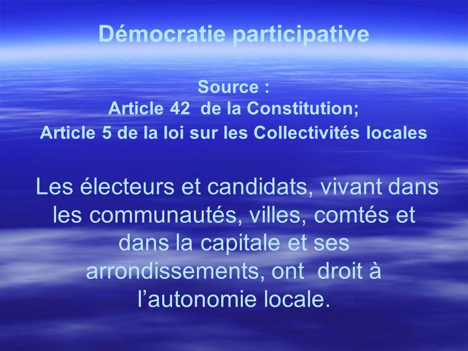 Démocratie participative Source : Article 44 de la Constitution; article 5 de la Loi sur les collectivités locales Les électeurs exercent leur droit à lautonomie locale, au travers le conseil local quils élisent (démocratie indirecte) et par voie de référendum local (démocratie directe)