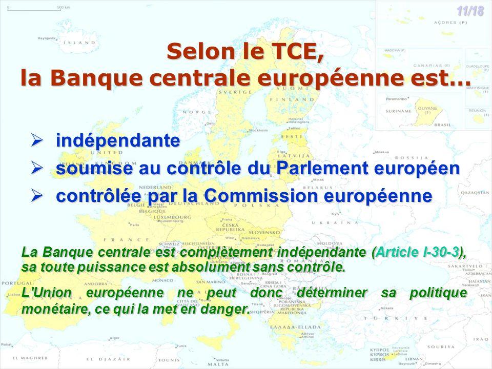 Selon le TCE, la Banque centrale européenne est… indépendante indépendante soumise au contrôle du Parlement européen soumise au contrôle du Parlement européen contrôlée par la Commission européenne contrôlée par la Commission européenne La Banque centrale est complètement indépendante (Article I-30-3), sa toute puissance est absolument sans contrôle.