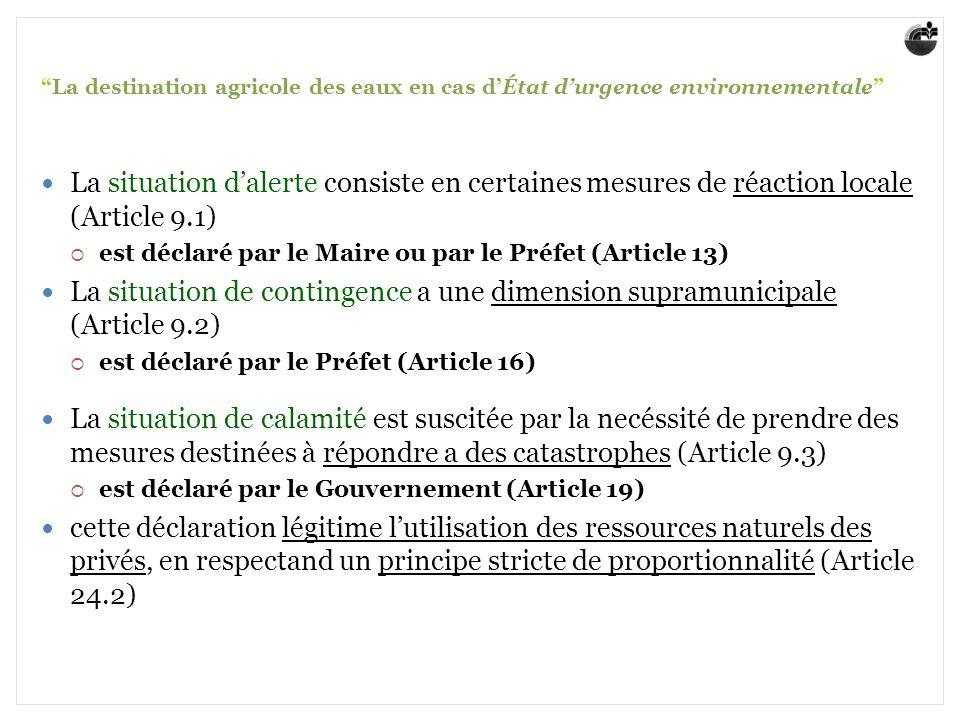 La destination agricole des eaux en cas dÉtat durgence environnementale La situation dalerte consiste en certaines mesures de réaction locale (Article 9.1) est déclaré par le Maire ou par le Préfet (Article 13) La situation de contingence a une dimension supramunicipale (Article 9.2) est déclaré par le Préfet (Article 16) La situation de calamité est suscitée par la necéssité de prendre des mesures destinées à répondre a des catastrophes (Article 9.3) est déclaré par le Gouvernement (Article 19) cette déclaration légitime lutilisation des ressources naturels des privés, en respectand un principe stricte de proportionnalité (Article 24.2)