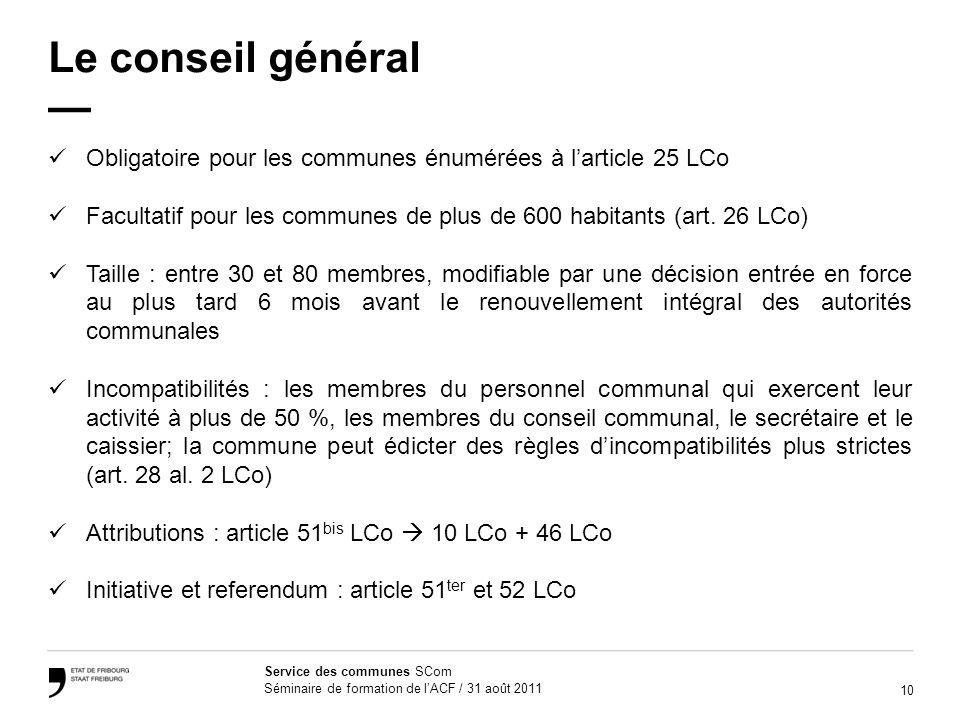 10 Service des communes SCom Séminaire de formation de lACF / 31 août 2011 Le conseil général Obligatoire pour les communes énumérées à larticle 25 LC