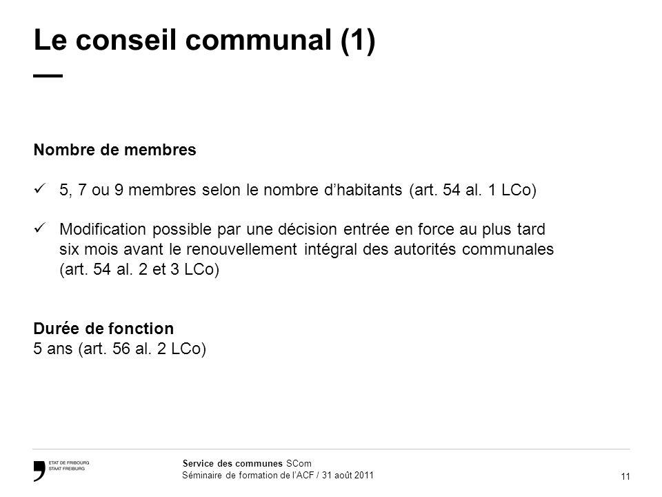 11 Service des communes SCom Séminaire de formation de lACF / 31 août 2011 Le conseil communal (1) Nombre de membres 5, 7 ou 9 membres selon le nombre dhabitants (art.