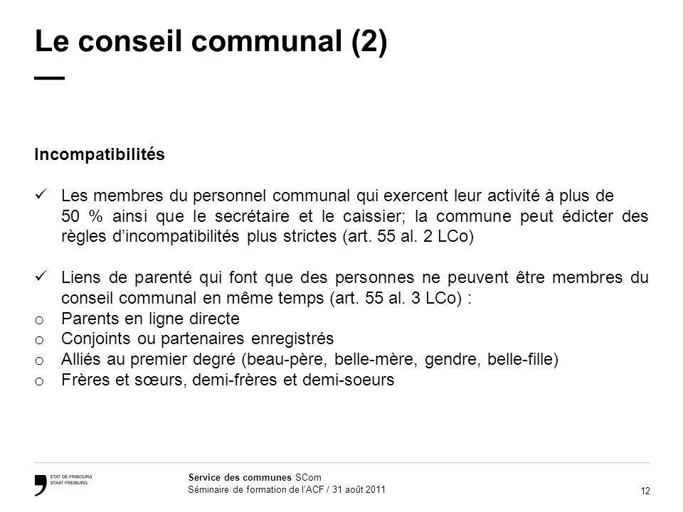 12 Service des communes SCom Séminaire de formation de lACF / 31 août 2011 Le conseil communal (2) Incompatibilités Les membres du personnel communal