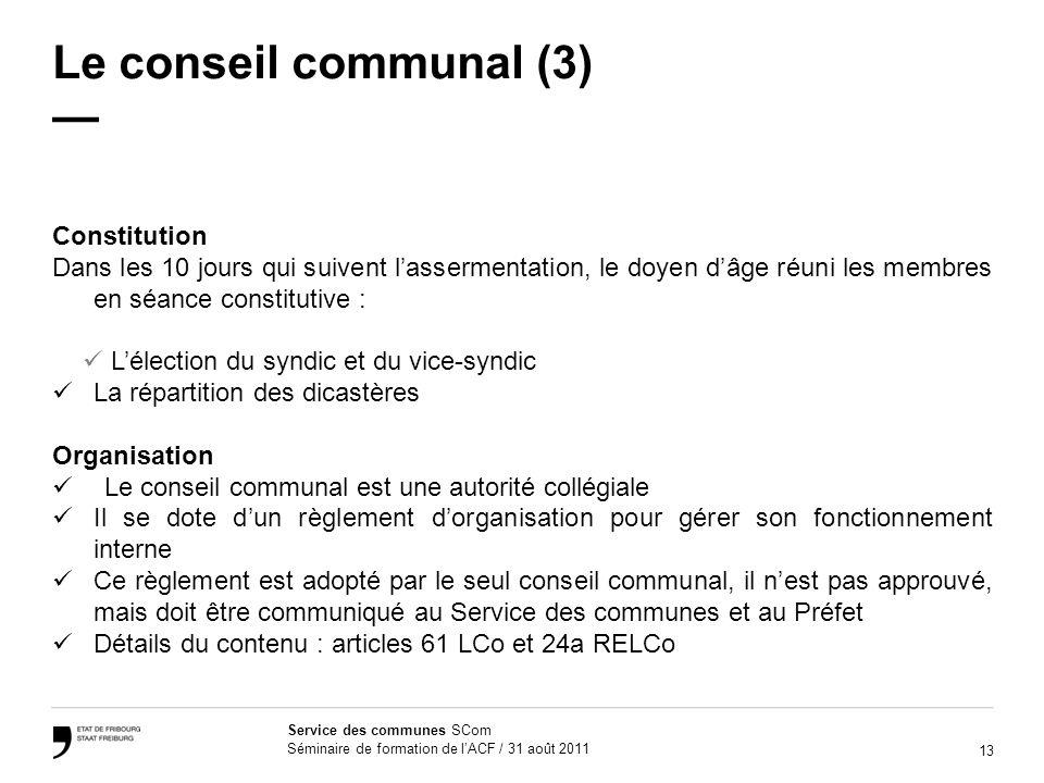 13 Service des communes SCom Séminaire de formation de lACF / 31 août 2011 Le conseil communal (3) Constitution Dans les 10 jours qui suivent lasserme