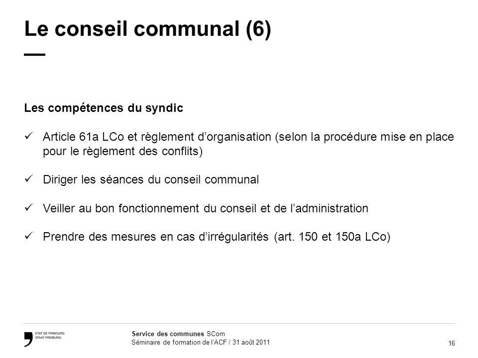 16 Service des communes SCom Séminaire de formation de lACF / 31 août 2011 Le conseil communal (6) Les compétences du syndic Article 61a LCo et règlem