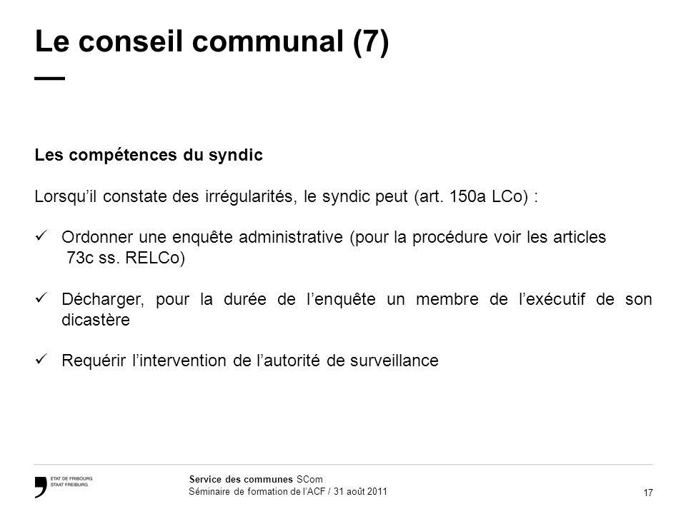 17 Service des communes SCom Séminaire de formation de lACF / 31 août 2011 Le conseil communal (7) Les compétences du syndic Lorsquil constate des irrégularités, le syndic peut (art.
