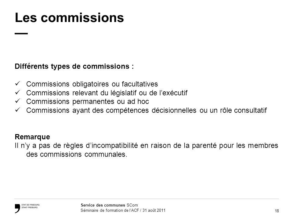 18 Service des communes SCom Séminaire de formation de lACF / 31 août 2011 Les commissions Différents types de commissions : Commissions obligatoires