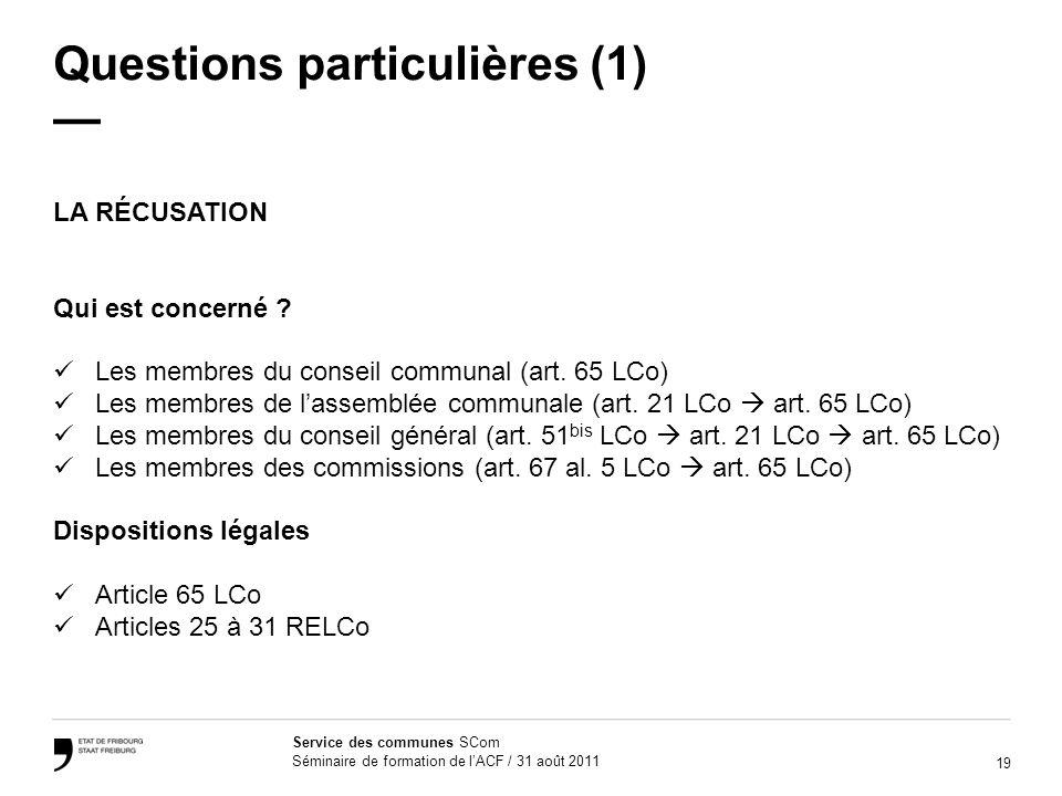 19 Service des communes SCom Séminaire de formation de lACF / 31 août 2011 Questions particulières (1) LA RÉCUSATION Qui est concerné ? Les membres du