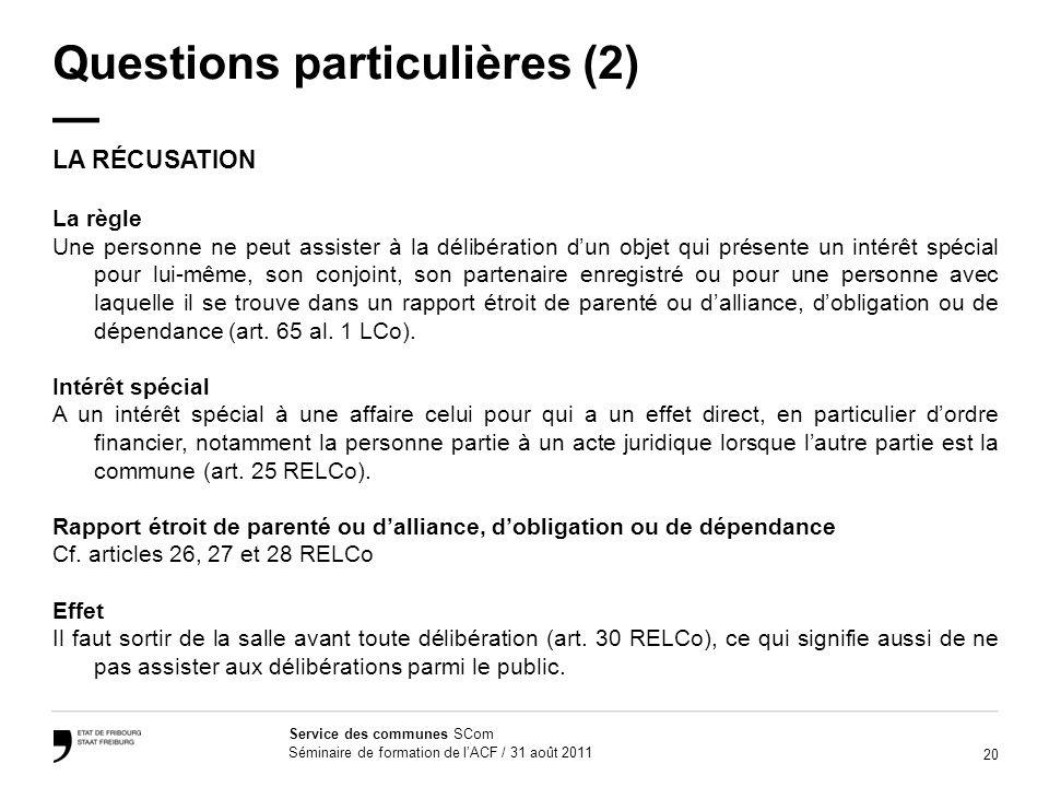 20 Service des communes SCom Séminaire de formation de lACF / 31 août 2011 Questions particulières (2) LA RÉCUSATION La règle Une personne ne peut ass