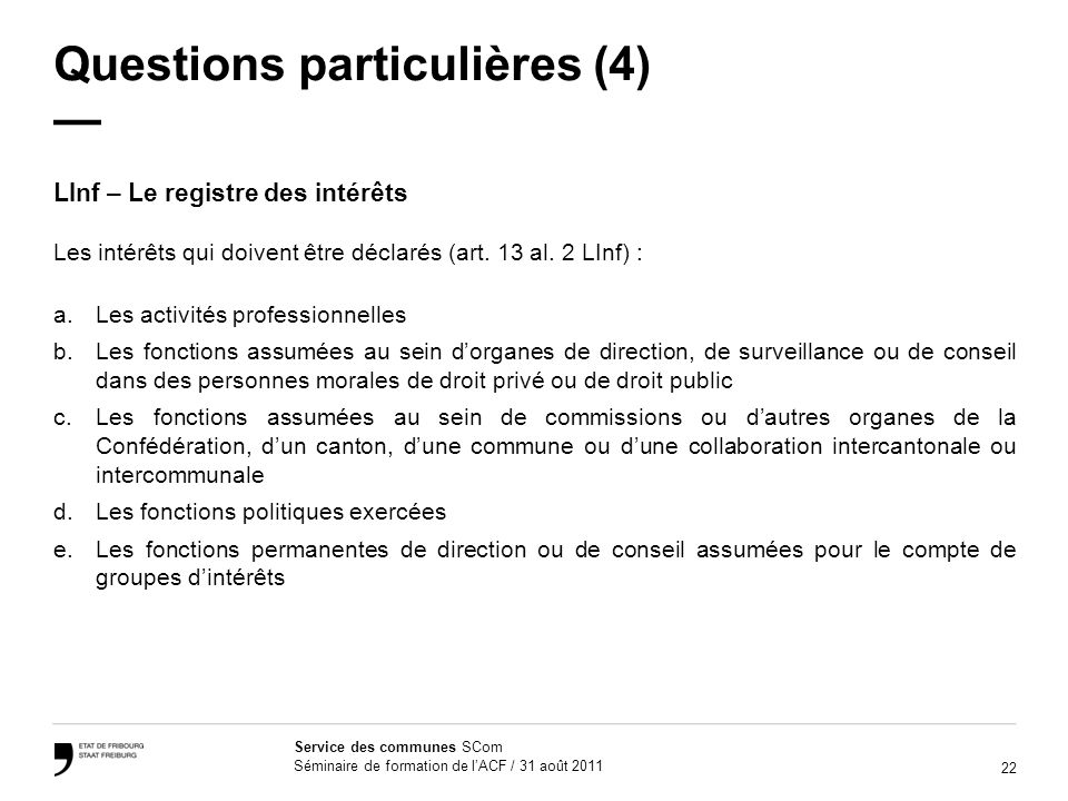 22 Service des communes SCom Séminaire de formation de lACF / 31 août 2011 Questions particulières (4) LInf – Le registre des intérêts Les intérêts qui doivent être déclarés (art.
