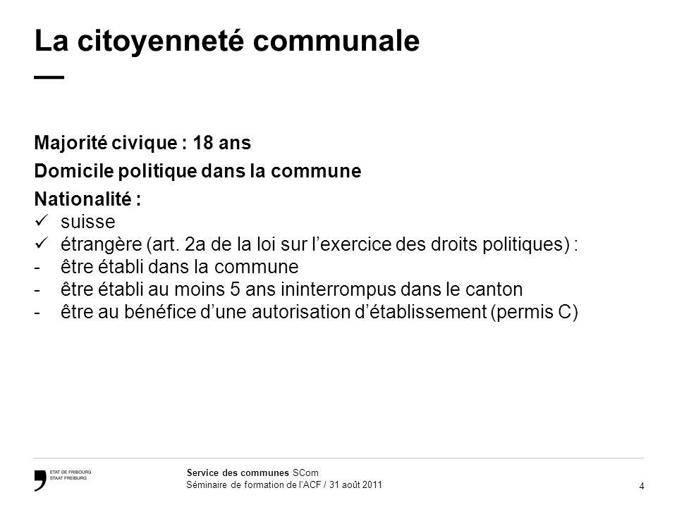 4 Service des communes SCom Séminaire de formation de lACF / 31 août 2011 La citoyenneté communale Majorité civique : 18 ans Domicile politique dans l