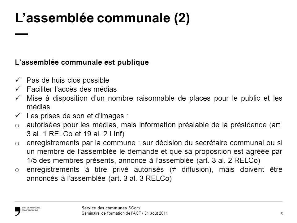 6 Service des communes SCom Séminaire de formation de lACF / 31 août 2011 Lassemblée communale (2) Lassemblée communale est publique Pas de huis clos