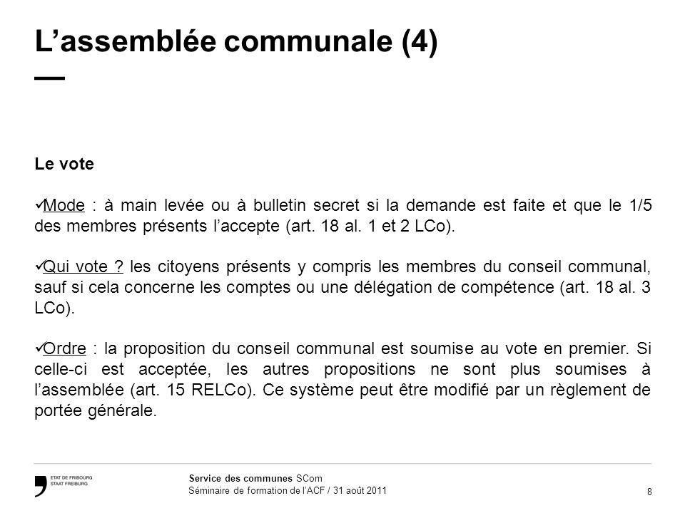 8 Service des communes SCom Séminaire de formation de lACF / 31 août 2011 Lassemblée communale (4) Le vote Mode : à main levée ou à bulletin secret si la demande est faite et que le 1/5 des membres présents laccepte (art.