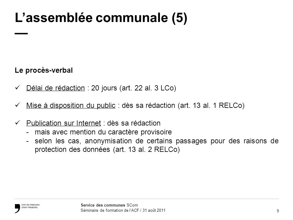 9 Service des communes SCom Séminaire de formation de lACF / 31 août 2011 Lassemblée communale (5) Le procès-verbal Délai de rédaction : 20 jours (art.
