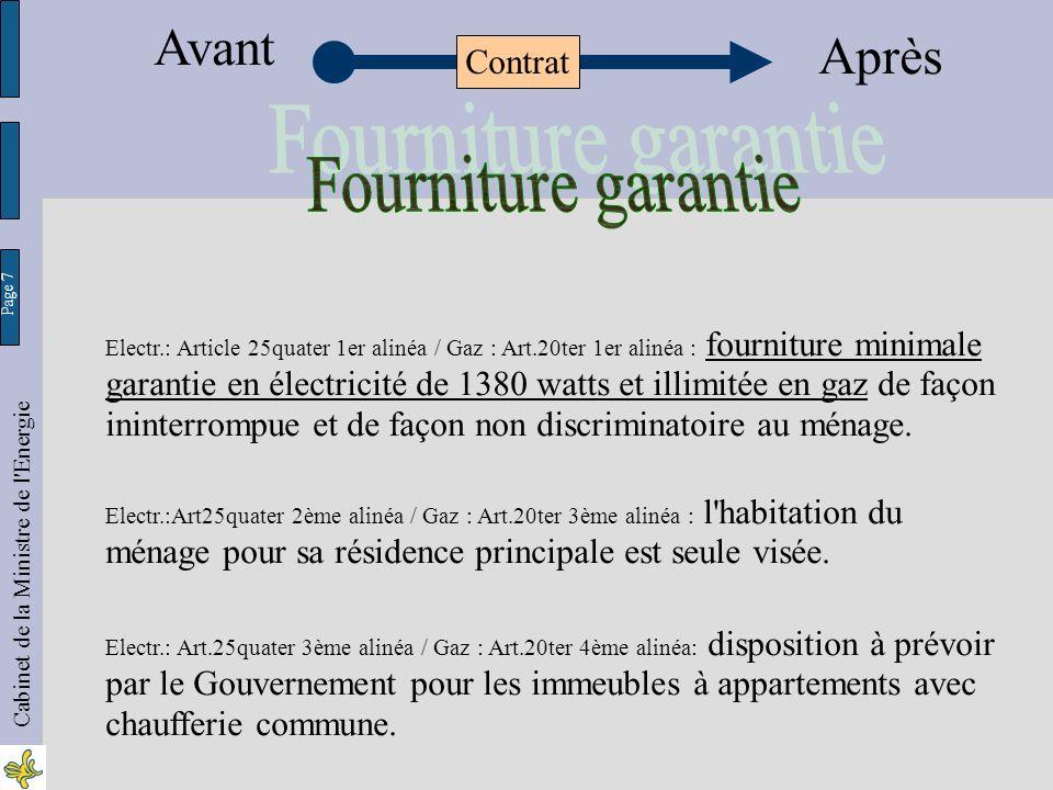 Page 7 Cabinet de la Ministre de l Energie Electr.: Article 25quater 1er alinéa / Gaz : Art.20ter 1er alinéa : fourniture minimale garantie en électricité de 1380 watts et illimitée en gaz de façon ininterrompue et de façon non discriminatoire au ménage.