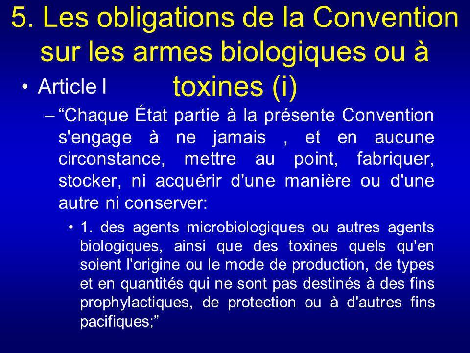 5. Les obligations de la Convention sur les armes biologiques ou à toxines (i) Article I –Chaque État partie à la présente Convention s'engage à ne ja