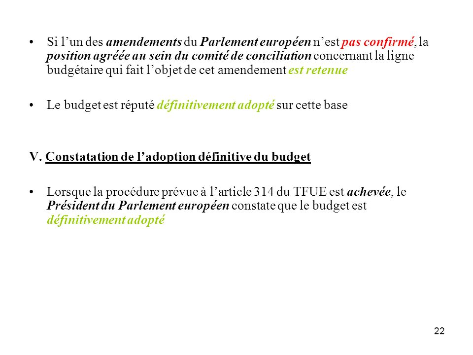 22 Si lun des amendements du Parlement européen nest pas confirmé, la position agréée au sein du comité de conciliation concernant la ligne budgétaire qui fait lobjet de cet amendement est retenue Le budget est réputé définitivement adopté sur cette base V.