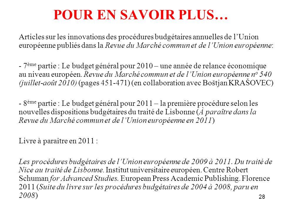 28 POUR EN SAVOIR PLUS… Articles sur les innovations des procédures budgétaires annuelles de lUnion européenne publiés dans la Revue du Marché commun et de lUnion européenne: - 7 ème partie : Le budget général pour 2010 – une année de relance économique au niveau européen.